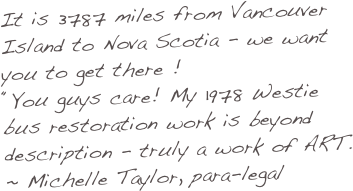 "3787 miles Vancouver Island to Nova Scotia - whereEVER it is... our passion - is to you to get there, VW bus style !  ""You guys care! My 1978 Westfalia camper bus restoration is truly a work of ART. I'm now leaving town! ~ Michelle Taylor,                  (ex)Paralegal San Francisco"